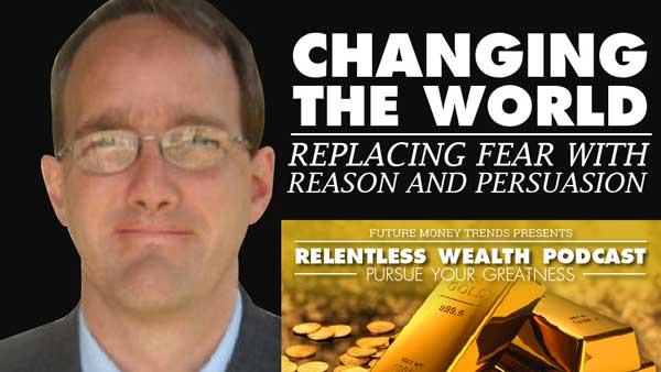 Changing The World – Replacing Fear with Reason and Persuasion
