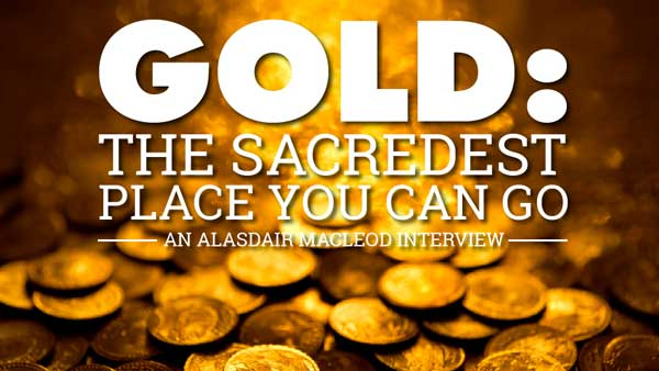 GOLD: The Sacredest Place you can go – Alasdair Macleod