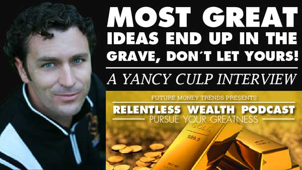 Most Great Ideas End up in the Grave, Don't Let Yours! – Yancy Culp