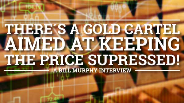 There's a Gold Cartel Aimed At Keeping the Price Suppressed! – Bill Murphy Interview