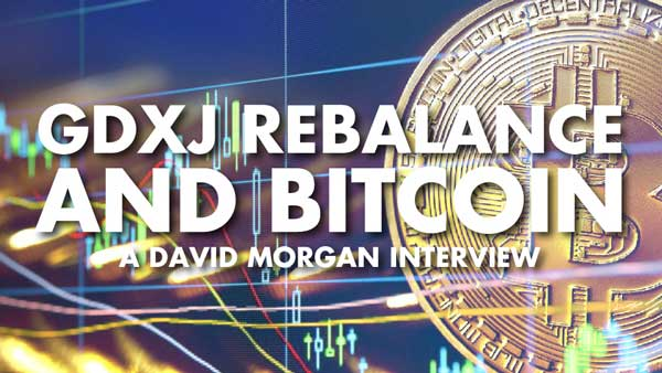 GDXJ Rebalance and Bitcoin – David Morgan Interview