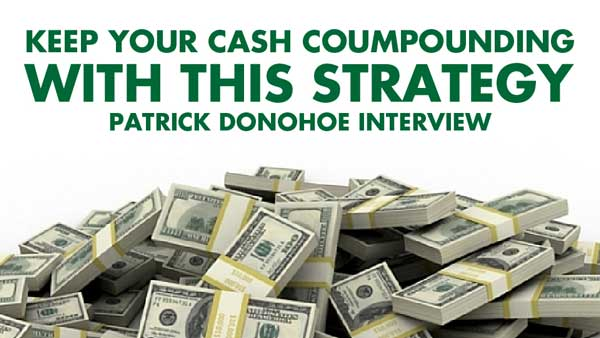 Keep Your Cash Compounding With This Strategy – Patrick Donohoe Interview