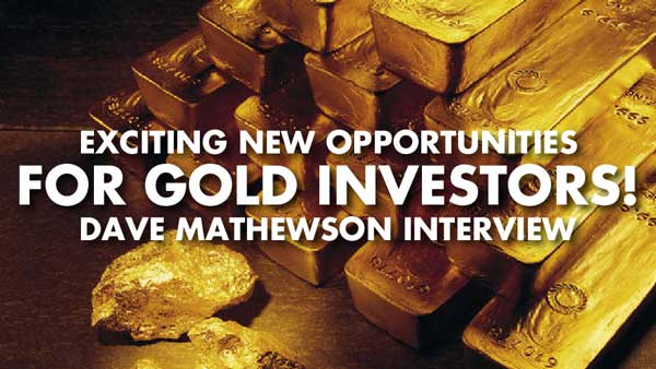 Exciting New Opportunities For Gold Investors! – Dave Mathewson Interview