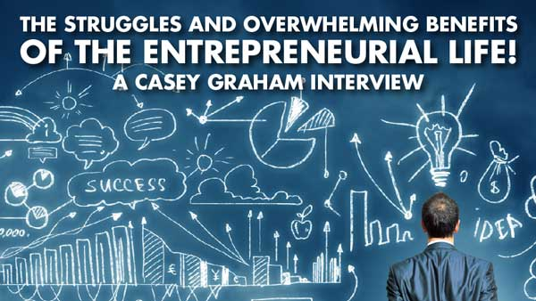 The Struggles And Overwhelming Benefits Of The Entrepreneurial Lifestyle! – Casey Graham Interview