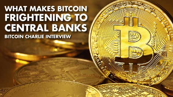 What Makes Bitcoin Frightening To Central Banks – Bitcoin Charlie Interview