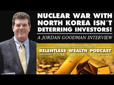 Nuclear War With North Korea Isn't Deterring Investors! – Jordan Goodman Interview